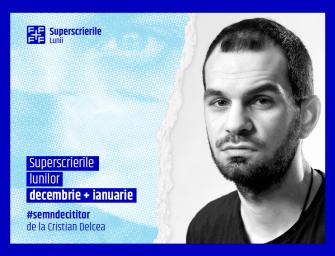 Superscrierile lunilor decembrie și ianuarie, selecție de Cristian Delcea