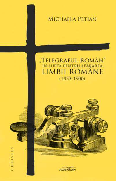 """""""Telegraful Roman"""" in lupta pentru apararea limbii romane (1853-1900)   Michaela Petian – Carte in limba romana by Carturesti"""