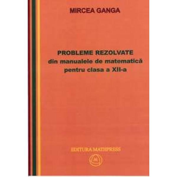 Culegere - Probleme rezolvate din manualele de matematica pentru clasa a XII-a   Mircea Ganga