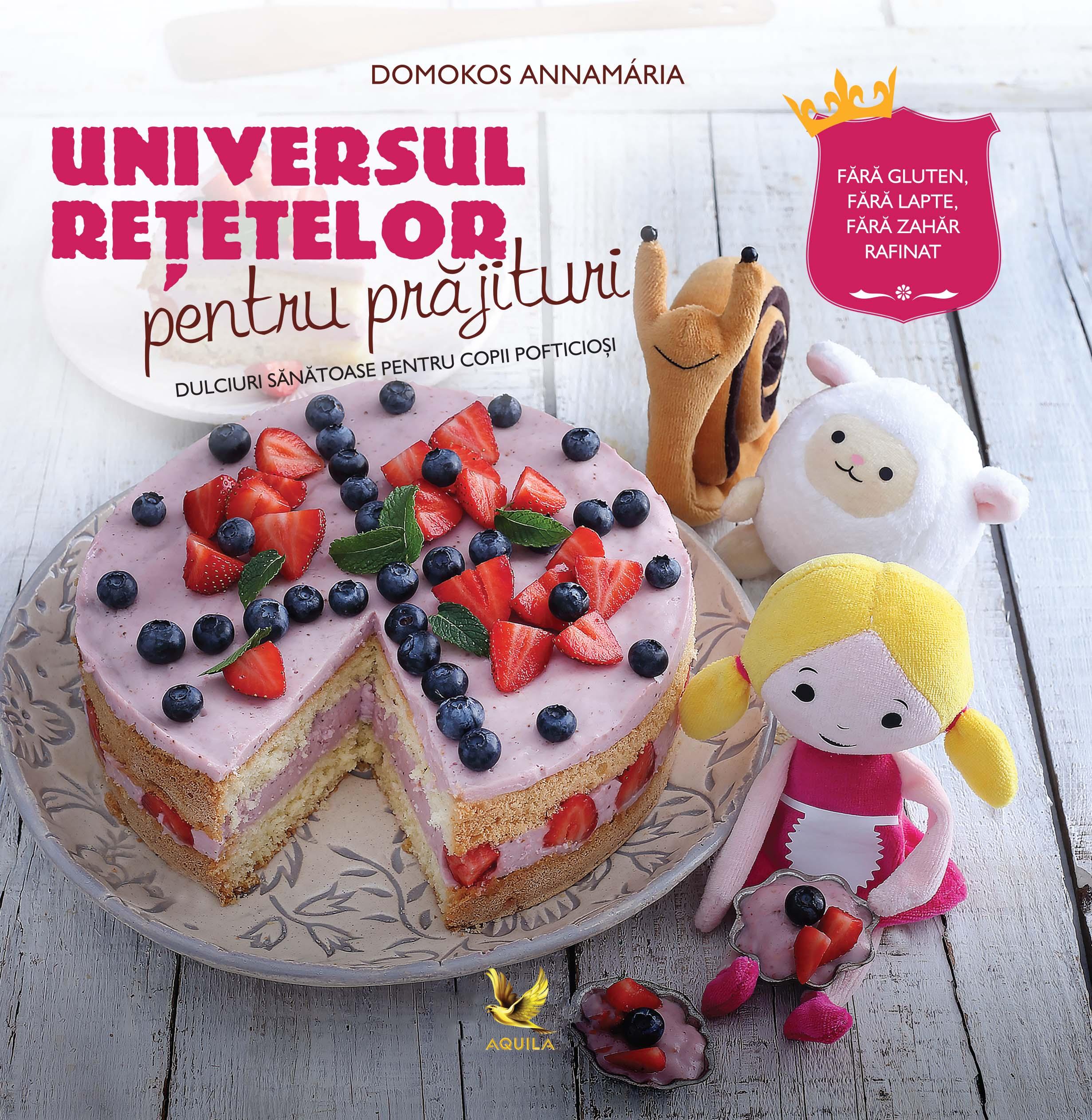 Universul Retetelor Pentru Prajituri - Dulciuri Sanatoase Pentru Copii Pofticiosi | Domokos Annamaria