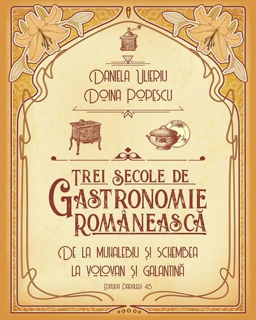 Trei secole de gastronomie romaneasca | Doina Popescu, Daniela Ulieriu