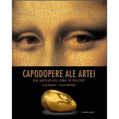 Capodopere ale artei din antichitate pana in prezent | Lucia Gasparini, Serena Marabelli