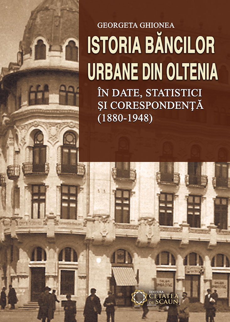 Istoria bancilor urbane din Oltenia in date, statistici si corespondenta (1880-1948)