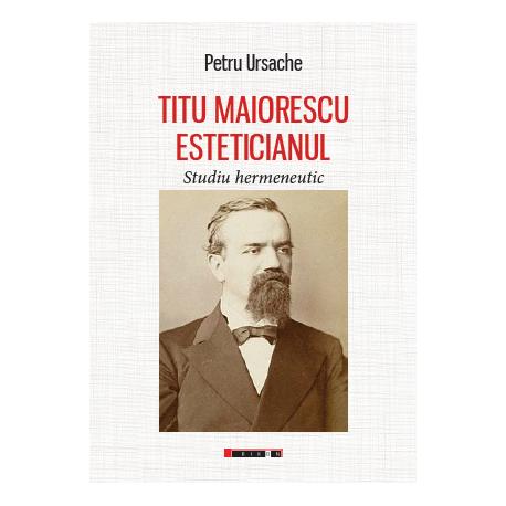 Imagine Titu Maiorescu Esteticianul - Studiu Hermeneutic - Petru Ursache