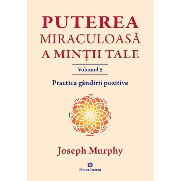 Imagine  Practica Gandirii Pozitive - Puterea Miraculoasa A Mintii Tale, Vol.