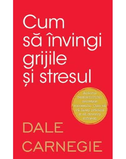 Cum sa invingi grijile si stresul   Dale Carnegie