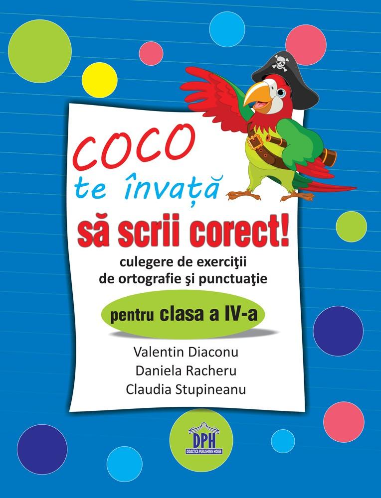 Coco te invata sa scrii corect - Culegere de exercitii de ortografie si punctuatie pentru clasa a IV-a   Claudia Stupineanu, Valentin Diaconu, Daniela Racheru
