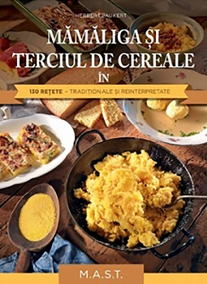 Mamaliga si terciul de cereale in 130 retete traditionale si reinterpretate