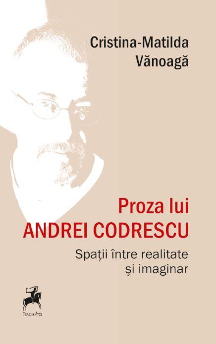 Proza Lui Andrei Codrescu. Spatii Intre Realitate Si Imaginar | Cristina-matilda Vanoaga