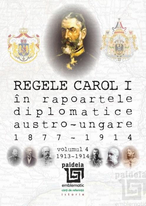 Regele Carol I în rapoartele diplomatice austro-ungare (1877-1914). vol.4 (1913-1914)