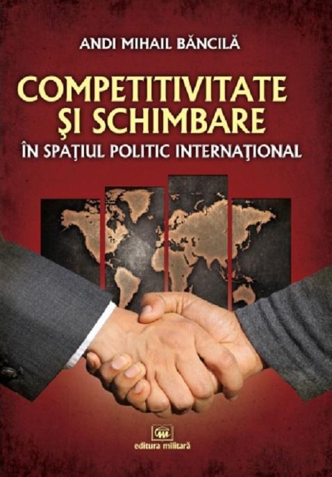 Competitivitate si schimbare in spatiul politic international: curs de relatii internationale   Andi Mihail Bancila