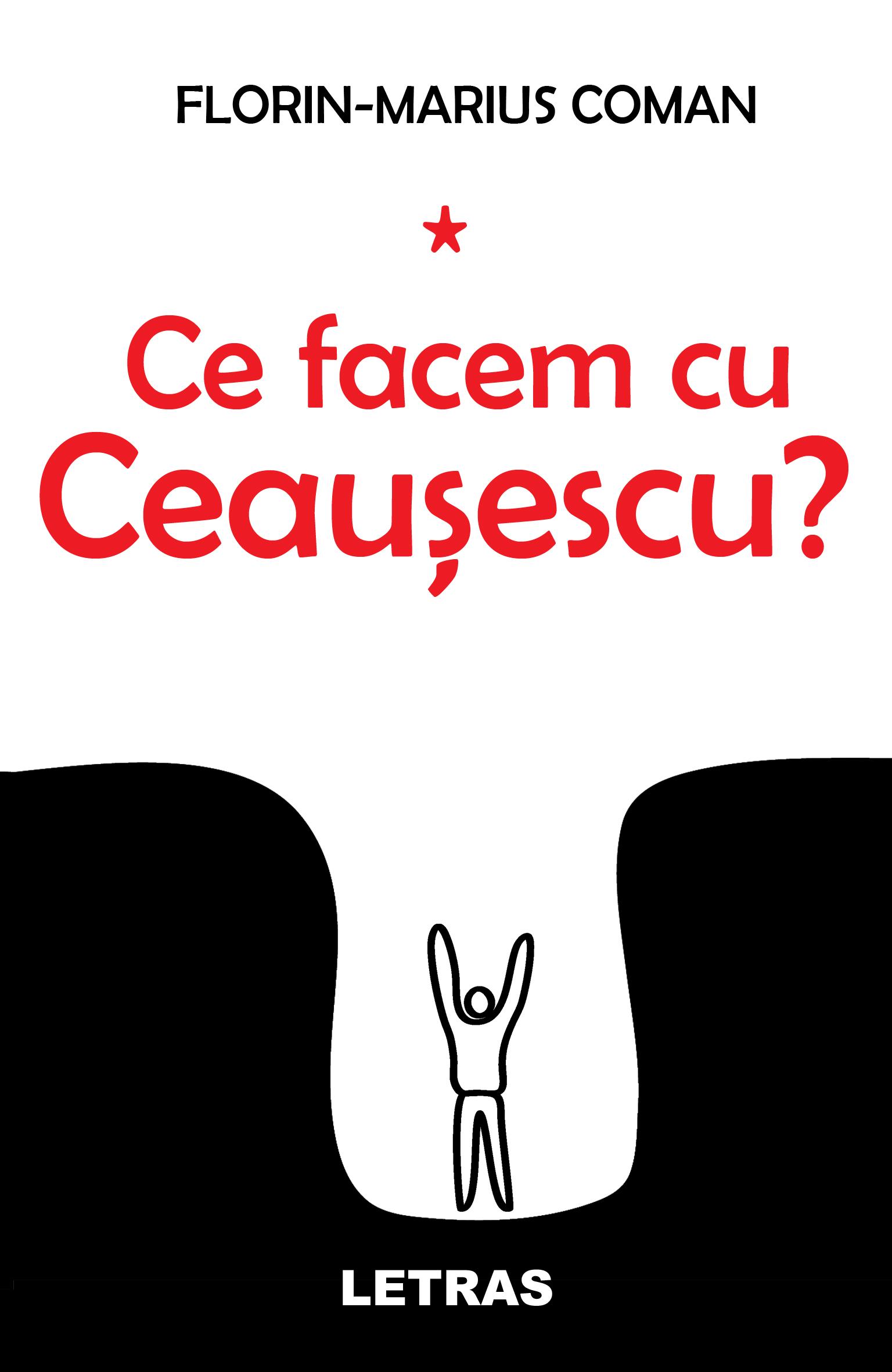 Ce facem cu Ceausescu? | Florin-Marius Coman