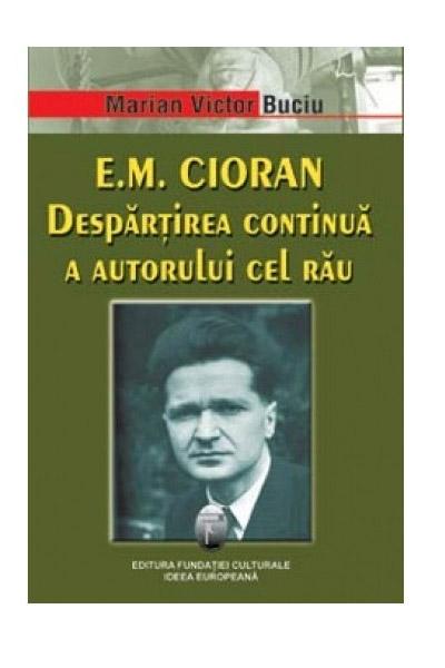 E.M. Cioran. Despartirea Continua A Autorului Cel Rau