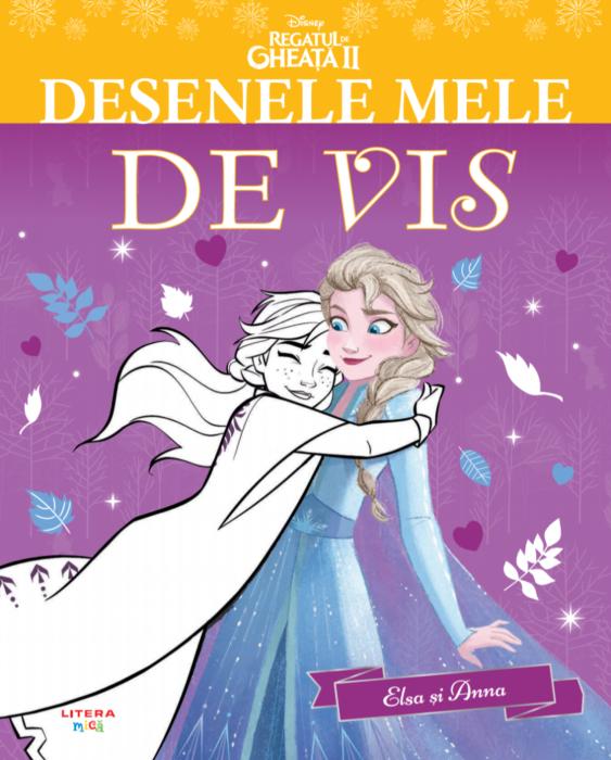 Disney. Regatul de gheata II. Desenele mele de vis. Elsa si Anna