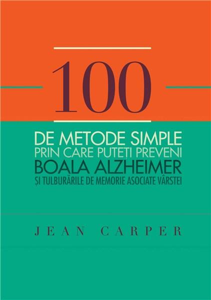 100 de metode simple prin care puteti preveni boala Alzheimer si tulburarile de memorie asociate varstei | Jean Carper