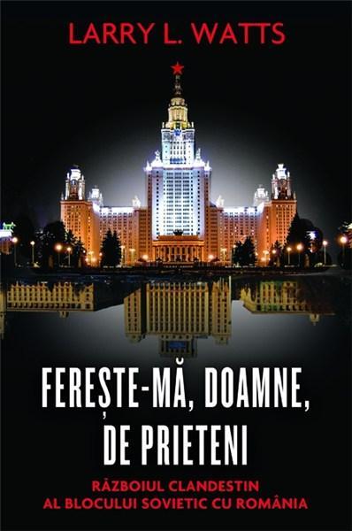 Fereste-ma, Doamne, de prieteni. Razboiul clandestin al blocului sovietic cu Romania. Editia 2012