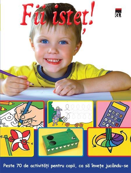 Fii Istet! Peste 70 De Activitati Pentru Copii, Ca Sa Invete Jucandu-se  