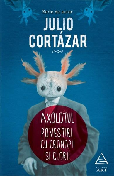Axolotul. Povestiri cu cronopi si glorii