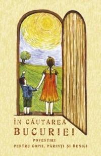 In Cautarea Bucuriei. Povestiri Pentru Copii, Parinti Si Bunici