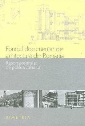 Fondul documentar de arhitectura din Romania. Raport preliminar de politica culturala