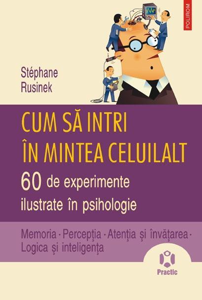 Cum sa intri in mintea celuilalt. 60 de experimente ilustrate in psihologie. Memoria • Perceptia • Atentia si invatarea • Logica si inteligenta | Stephane Rusinek